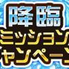 【速報】期間限定で降臨ミッションキャンペーンが登場!