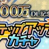 600万ダウンロード記念ステップアップガチャ!