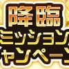 期間限定!!降臨ミッションキャンペーン開催!